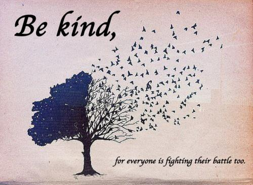 be kind, everyone is fighting their own battle